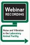 Noise and Vibration in the Vivarium (Webinar Recording)